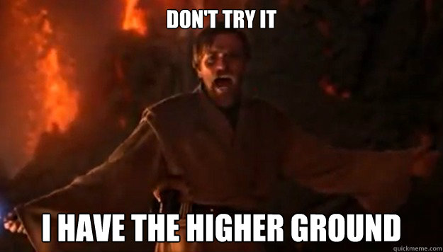 don't try it i have the higher ground