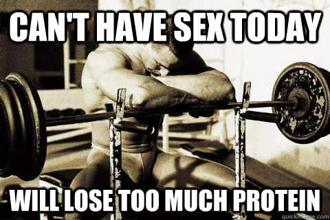 Can't have sex today will lose too much protein
