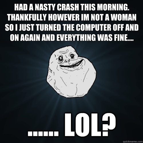 Had a nasty crash this morning. Thankfully however im not a woman so I just turned the computer off and on again and everything was fine.... ...... LOL?  Forever Alone