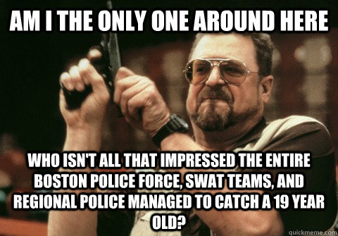 Am I the only one around here Who isn't all that impressed the entire boston police force, SWAT teams, and regional police managed to catch a 19 year old? - Am I the only one around here Who isn't all that impressed the entire boston police force, SWAT teams, and regional police managed to catch a 19 year old?  Am I the only one