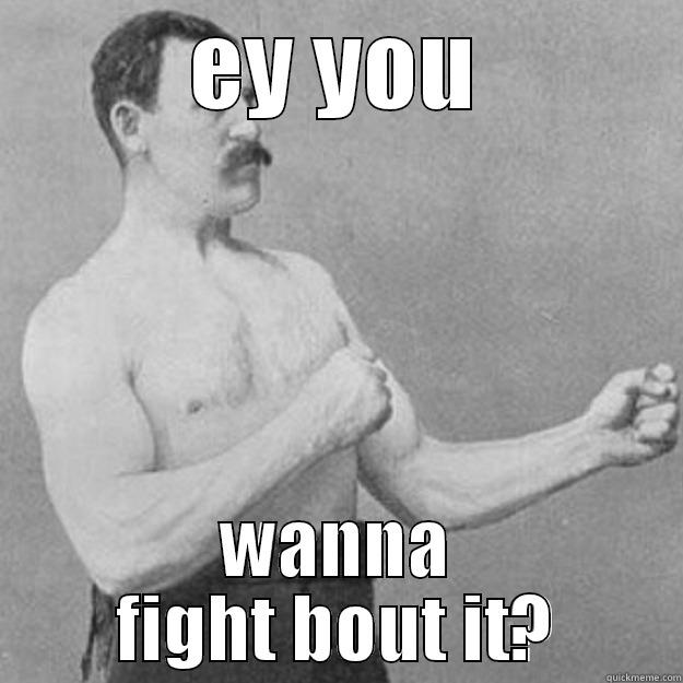 wanna fight about it - EY YOU WANNA FIGHT BOUT IT? overly manly man
