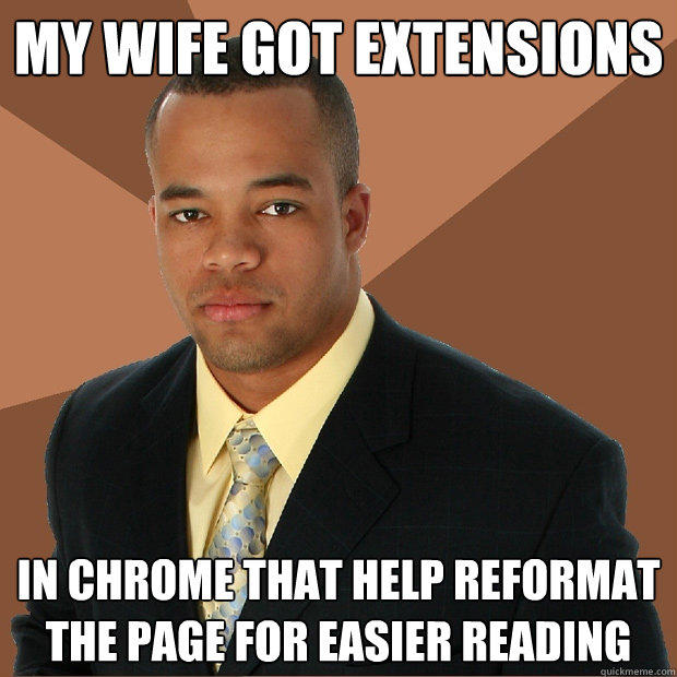 My wife got extensions in Chrome that help reformat the page for easier reading - My wife got extensions in Chrome that help reformat the page for easier reading  Successful Black Man