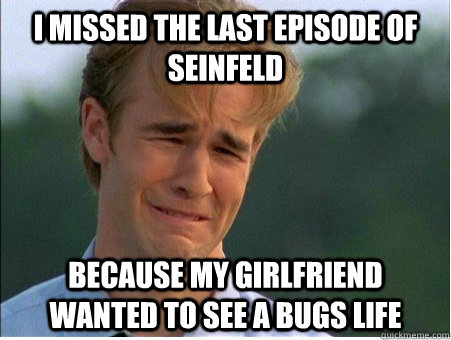 I missed the last episode of Seinfeld Because my girlfriend wanted to see a bugs life - I missed the last episode of Seinfeld Because my girlfriend wanted to see a bugs life  1990s Problems