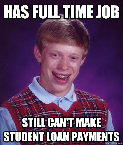 Has full time job Still can't make student loan payments - Has full time job Still can't make student loan payments  Bad Luck Brian
