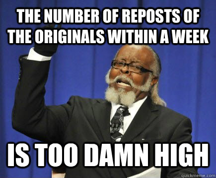 The number of reposts of the originals within a week is too damn high - The number of reposts of the originals within a week is too damn high  Too Damn High