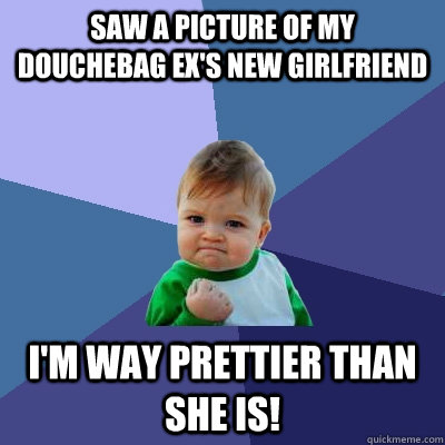 Saw a picture of my douchebag ex's new girlfriend i'm way prettier than she is! - Saw a picture of my douchebag ex's new girlfriend i'm way prettier than she is!  Success Kid