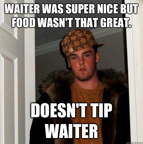 Waiter was super nice but food wasn't that great.  Doesn't tip waiter - Waiter was super nice but food wasn't that great.  Doesn't tip waiter  Scumbag Steve