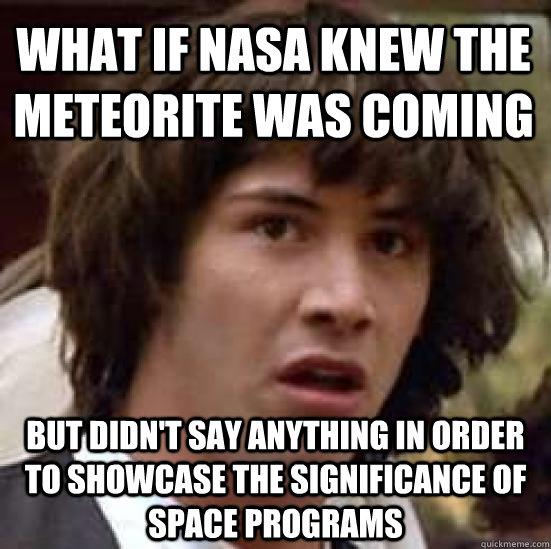 What if NASA knew the meteorite was coming but didn't say anything in order to showcase the significance of space programs - What if NASA knew the meteorite was coming but didn't say anything in order to showcase the significance of space programs  conspiracy keanu