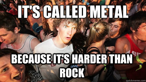 It's called metal because it's harder than rock - It's called metal because it's harder than rock  Sudden Clarity Clarence
