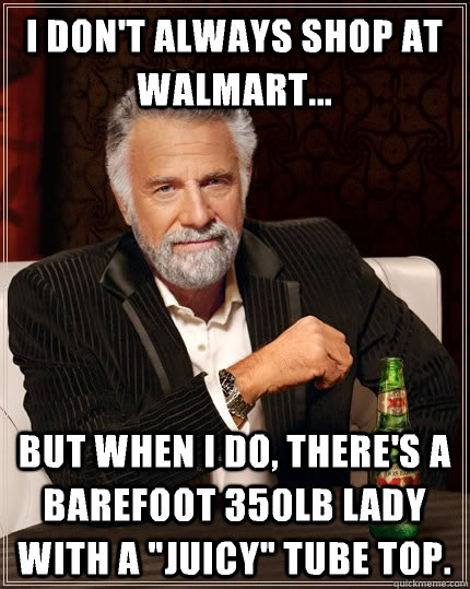 I don't always shop at Walmart... But when I do, there's a barefoot 350lb lady with a
