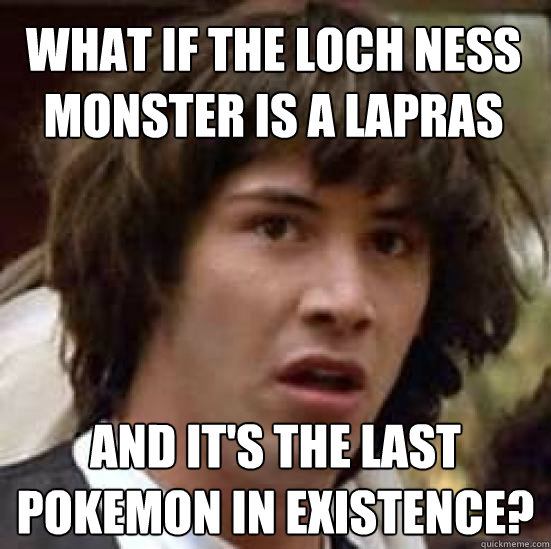 What if the loch ness monster is a lapras and it's the last pokemon in existence? - What if the loch ness monster is a lapras and it's the last pokemon in existence?  conspiracy keanu