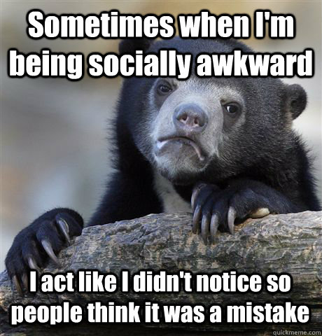 Sometimes when I'm being socially awkward I act like I didn't notice so people think it was a mistake - Sometimes when I'm being socially awkward I act like I didn't notice so people think it was a mistake  Confession Bear