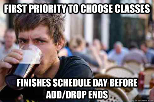 first priority to choose classes finishes schedule day before add/drop ends - first priority to choose classes finishes schedule day before add/drop ends  Lazy College Senior