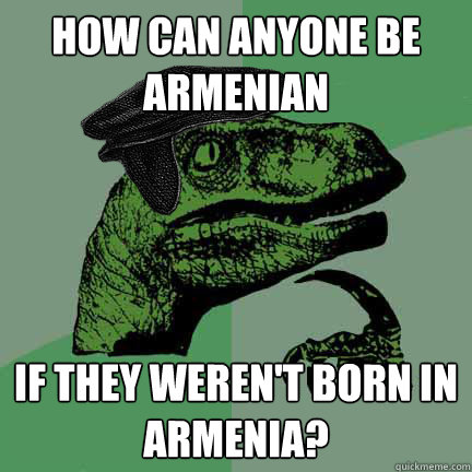 How can anyone be Armenian if they weren't born in armenia?  Calvinist Philosoraptor