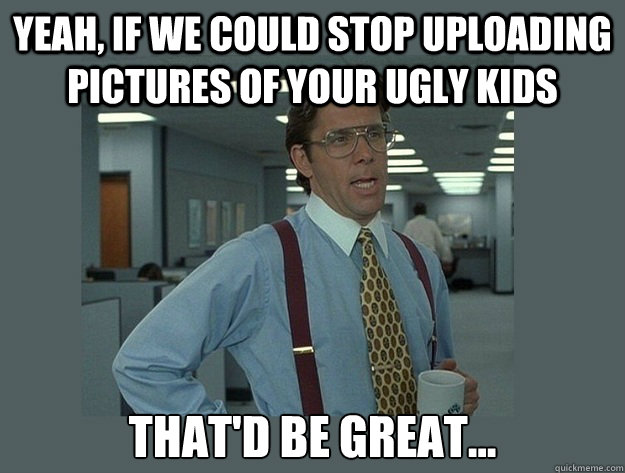 Yeah, if we could stop uploading pictures of your ugly kids That'd be great... - Yeah, if we could stop uploading pictures of your ugly kids That'd be great...  Office Space Lumbergh