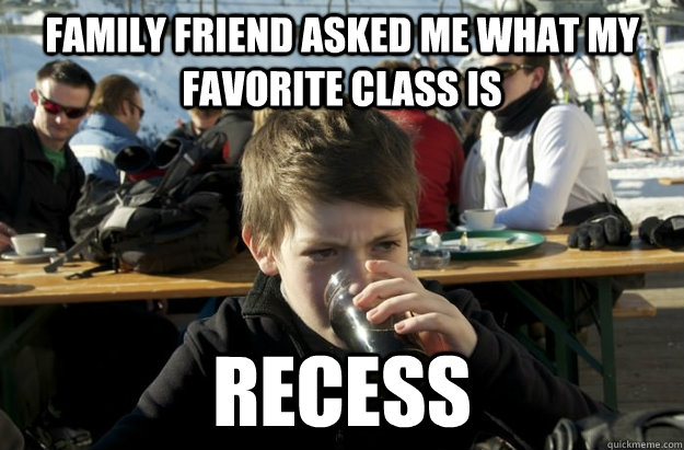 Family friend asked me what my favorite class is Recess - Family friend asked me what my favorite class is Recess  Misc
