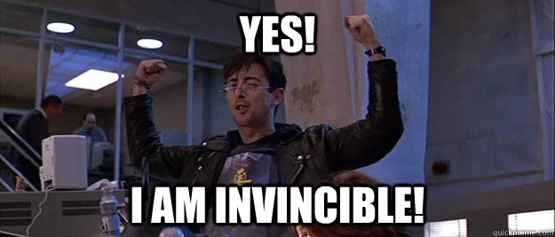 Yes! I am invincible!
