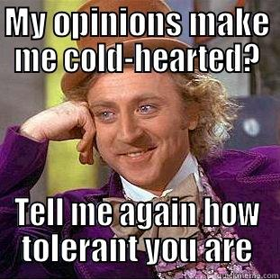 MY OPINIONS MAKE ME COLD-HEARTED? TELL ME AGAIN HOW TOLERANT YOU ARE Condescending Wonka