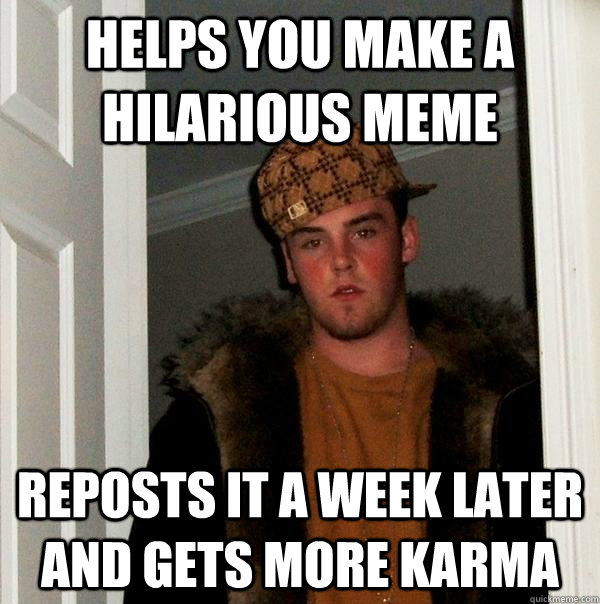 Helps you make a hilarious meme reposts it a week later and gets more karma  - Helps you make a hilarious meme reposts it a week later and gets more karma   Scumbag Steve