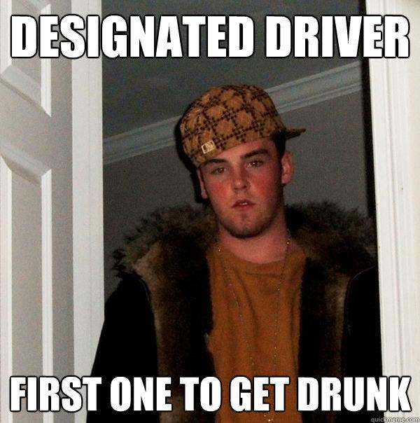 Designated Driver first one to get drunk - Designated Driver first one to get drunk  Scumbag Steve