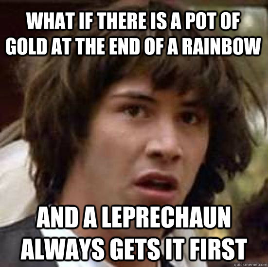 what if there is a pot of gold at the end of a rainbow and a leprechaun always gets it first - what if there is a pot of gold at the end of a rainbow and a leprechaun always gets it first  conspiracy keanu