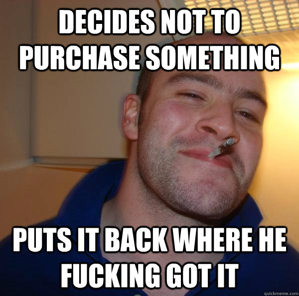Decides not to purchase something Puts it back where he fucking got it - Decides not to purchase something Puts it back where he fucking got it  Misc
