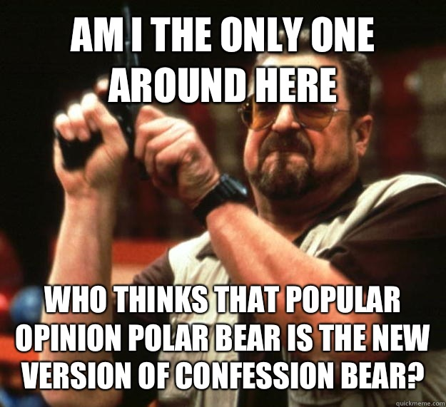 AM I THE ONLY ONE AROUND HERE WHO THINKS THAT POPULAR OPINION POLAR BEAR IS THE NEW VERSION OF CONFESSION BEAR? - AM I THE ONLY ONE AROUND HERE WHO THINKS THAT POPULAR OPINION POLAR BEAR IS THE NEW VERSION OF CONFESSION BEAR?  Angry Walter