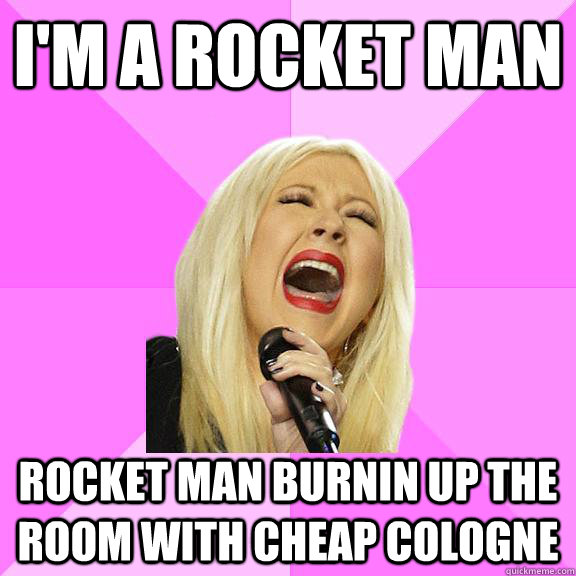 i'm a rocket man rocket man burnin up the room with cheap cologne - i'm a rocket man rocket man burnin up the room with cheap cologne  Wrong Lyrics Christina
