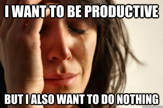 I want to be productive But I also want to do nothing - I want to be productive But I also want to do nothing  First World Problems