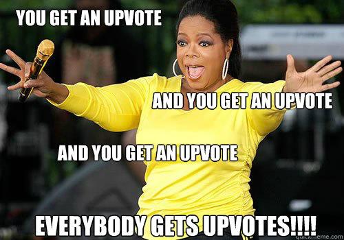 you get an upvote and you get an upvote and you get an upvote everybody gets upvotes!!!! - you get an upvote and you get an upvote and you get an upvote everybody gets upvotes!!!!  Generous Oprah