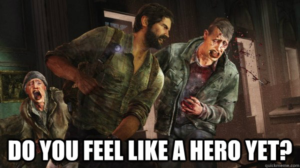 Do you feel like a hero yet? -  Do you feel like a hero yet?  Last of Us Messed Up