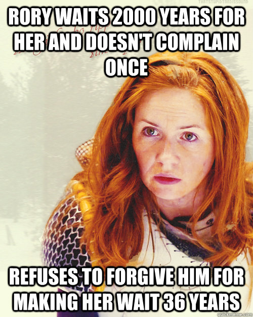 rory waits 2000 years for her and doesn't complain once refuses to forgive him for making her wait 36 years - rory waits 2000 years for her and doesn't complain once refuses to forgive him for making her wait 36 years  Scumbag MILF Amy Pond
