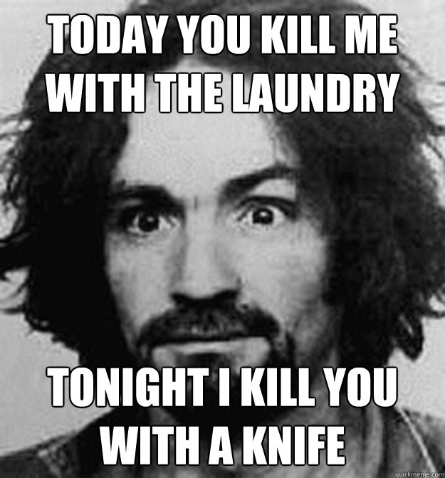 Today You Kill me with the laundry tonight i kill you with a knife
