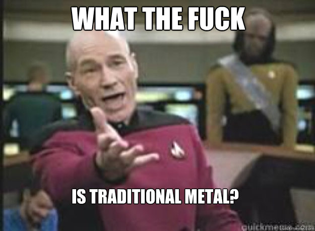What the fuck is traditional metal? - What the fuck is traditional metal?  What the Fuck