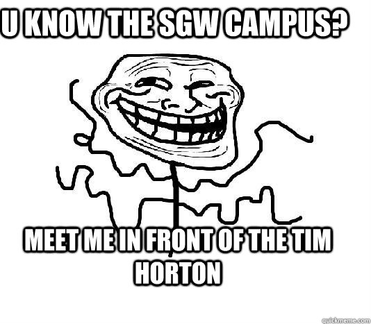 u know the SGW campus? meet me in front of the tim horton  SLENDER MAN TROLL