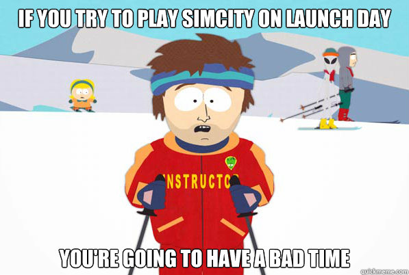 If you try to play simcity on launch day you're going to have a bad time