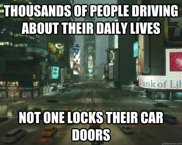 thousands of people driving about their daily lives not one locks their car doors - thousands of people driving about their daily lives not one locks their car doors  Misc