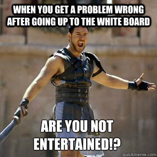 when you get a problem wrong after going up to the white board Are you not entertained!?  - when you get a problem wrong after going up to the white board Are you not entertained!?   Are you not entertained
