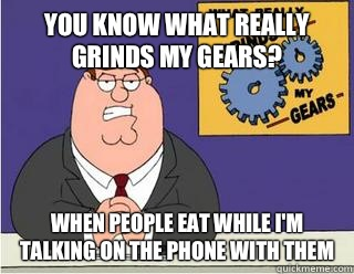 You Know What really grinds my gears? When people eat while I'm talking on the phone with them - You Know What really grinds my gears? When people eat while I'm talking on the phone with them  Grinds my gears