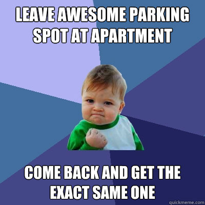 LEAVE AWESOME PARKING SPOT AT APARTMENT Come back and get the exact same one  - LEAVE AWESOME PARKING SPOT AT APARTMENT Come back and get the exact same one   Success Kid