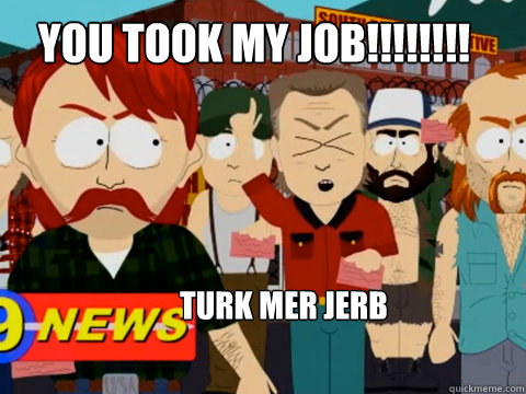 You took My JOB!!!!!!!! Turk MER JERB  they took our jobs
