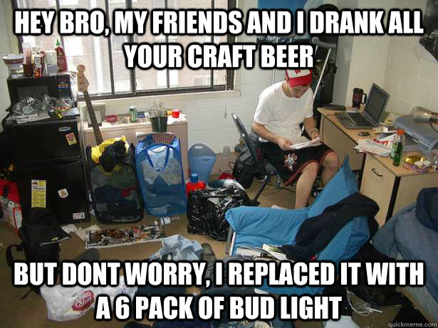 Hey bro, my friends and i drank all your craft beer but dont worry, i replaced it with a 6 pack of bud light  Scumbag Roommate