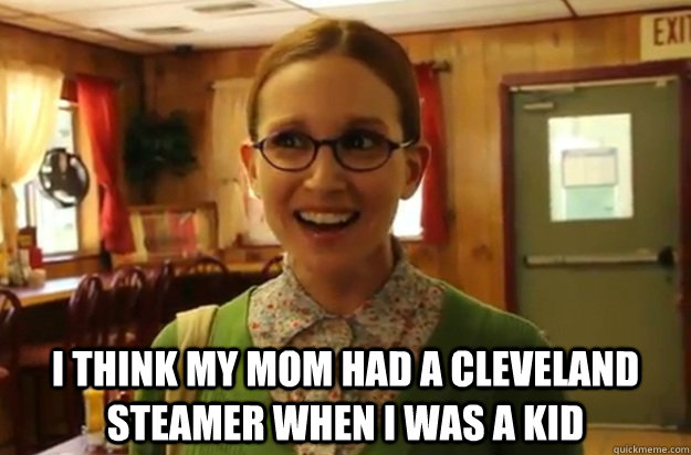 I think my mom had a cleveland steamer when i was a kid -  I think my mom had a cleveland steamer when i was a kid  Sexually Oblivious Female