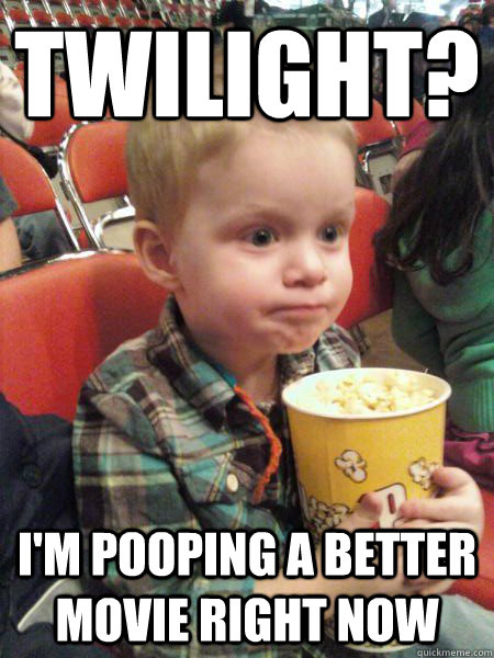 twilight? i'm pooping a better movie right now - twilight? i'm pooping a better movie right now  Movie Critic Kid