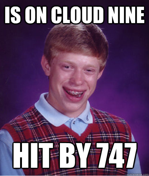 is on cloud nine hit by 747 - is on cloud nine hit by 747  Bad Luck Brian