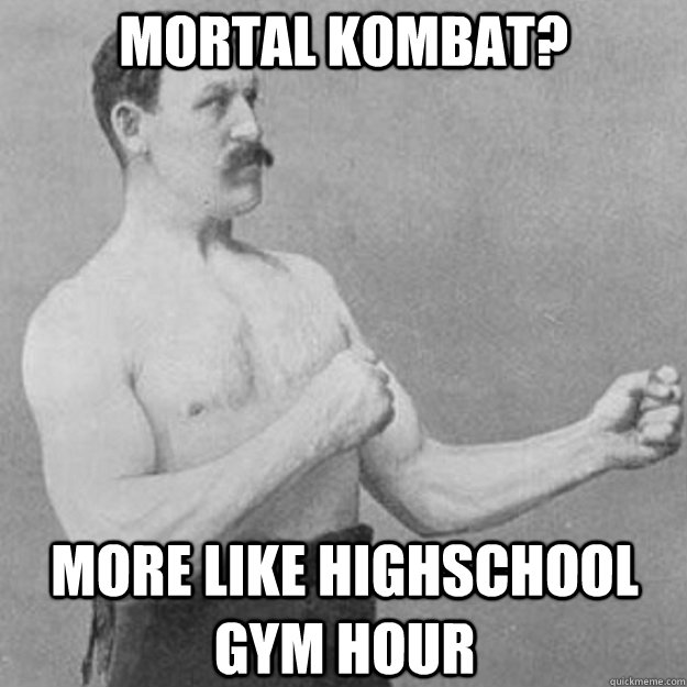 Mortal Kombat? more like highschool gym hour - Mortal Kombat? more like highschool gym hour  overly manly man