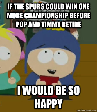 if the spurs could win one more championship before pop and timmy retire I would be so happy - if the spurs could win one more championship before pop and timmy retire I would be so happy  Craig - I would be so happy