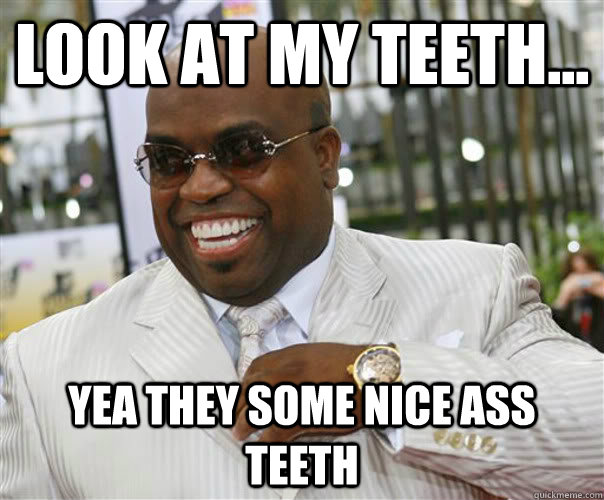 Look at my teeth... yea they some nice ass teeth  Scumbag Cee-Lo Green