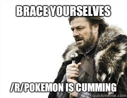 BRACE YOURSELVES /r/Pokemon is cumming