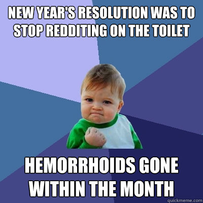 New Year's resolution was to stop redditing on the toilet Hemorrhoids gone within the month - New Year's resolution was to stop redditing on the toilet Hemorrhoids gone within the month  Success Kid